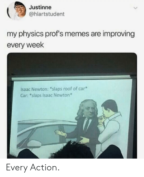 """Isaac Newton: Justinne  @hlartstudent  my physics prof's memes are improving  every week  Isaac Newton: """"slaps roof of car  Car: """"slaps Isaac Newton* Every Action."""