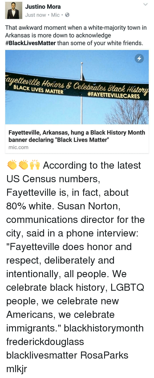 "Black Live Matter: Justino Mora  Just now Mic B  That awkward moment when a white-majority town in  Arkansas is more down to acknowledge  #BlackLives Matter than some of your white friends.  BLACK Hotiord &  Celobrated Black History  LIVES MATTER  HFAYETTEVILLECARES  Fayetteville, Arkansas, hung a Black History Month  banner declaring ""Black Lives Matter""  mic com 👏👏🙌 According to the latest US Census numbers, Fayetteville is, in fact, about 80% white. Susan Norton, communications director for the city, said in a phone interview: ""Fayetteville does honor and respect, deliberately and intentionally, all people. We celebrate black history, LGBTQ people, we celebrate new Americans, we celebrate immigrants."" blackhistorymonth frederickdouglass blacklivesmatter RosaParks mlkjr"