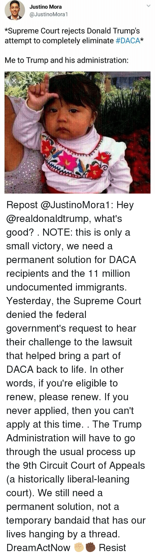 """Donald Trumps: Justino Mora  @JustinoMora1  *Supreme Court rejects Donald Trump's  attempt to completely eliminate #DACA""""  Me to Trump and his administration: Repost @JustinoMora1: Hey @realdonaldtrump, what's good? . NOTE: this is only a small victory, we need a permanent solution for DACA recipients and the 11 million undocumented immigrants. Yesterday, the Supreme Court denied the federal government's request to hear their challenge to the lawsuit that helped bring a part of DACA back to life. In other words, if you're eligible to renew, please renew. If you never applied, then you can't apply at this time. . The Trump Administration will have to go through the usual process up the 9th Circuit Court of Appeals (a historically liberal-leaning court). We still need a permanent solution, not a temporary bandaid that has our lives hanging by a thread. DreamActNow ✊🏼✊🏿 Resist"""