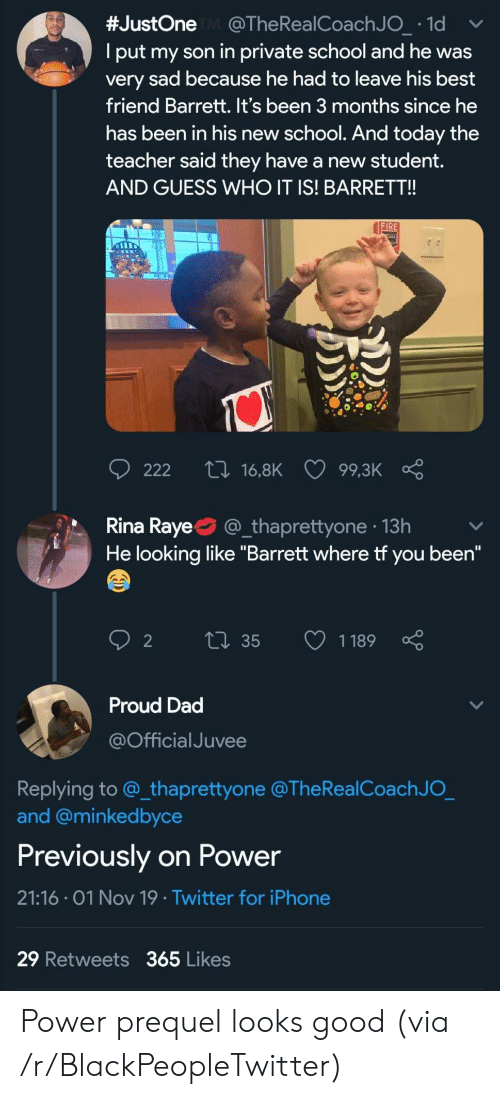 """Best Friend, Blackpeopletwitter, and Dad:  #JustOne @The Rea l Coach J O_ 1d  Iput my son in private school and he was  very sad because he had to leave his best  friend Barrett. It's been 3 months since he  has been in his new school. And today the  teacher said they have a new ttdent.  AND GUESS WHO IT IS! BARRET!!  FIRE  ti 16,8K  222  99,3K  Rina Raye  @_thaprettyone 13h  He looking like """"Barrett where tf you been""""  Li35  1189  2  Proud Dad  @Official Juvee  Replying to @_thaprettyone @The RealCoach J O_  and @minkedbyce  Previously on Power  21:16 01 Nov 19 Twitter for iPhone  29 Retweets 365 Likes Power prequel looks good (via /r/BlackPeopleTwitter)"""