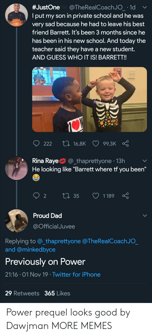 """coach:  #JustOne @The Rea l Coach J O_ 1d  Iput my son in private school and he was  very sad because he had to leave his best  friend Barrett. It's been 3 months since he  has been in his new school. And today the  teacher said they have a new ttdent.  AND GUESS WHO IT IS! BARRET!!  FIRE  ti 16,8K  222  99,3K  Rina Raye  @_thaprettyone 13h  He looking like """"Barrett where tf you been""""  Li35  1189  2  Proud Dad  @Official Juvee  Replying to @_thaprettyone @The RealCoach J O_  and @minkedbyce  Previously on Power  21:16 01 Nov 19 Twitter for iPhone  29 Retweets 365 Likes Power prequel looks good by Dawjman MORE MEMES"""