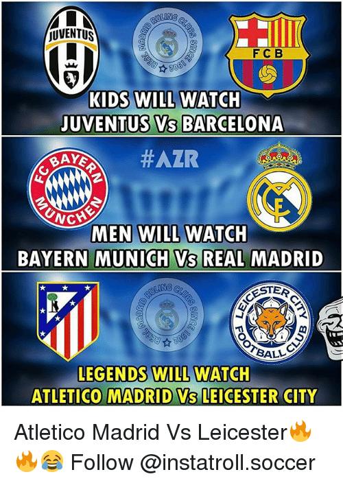 Leicester City: JUVENTUS  F C B  KIDS WILL WATCH  JUVENTUS VS BARCELONA  BAYS  NG  MEN WILL WATCH  BAYERN MUNICH VS REAL MADRID  ROSTER  BALL  LEGENDS WILL WATCH  ATLETICO MADRID Vs LEICESTER CITY Atletico Madrid Vs Leicester🔥🔥😂 Follow @instatroll.soccer