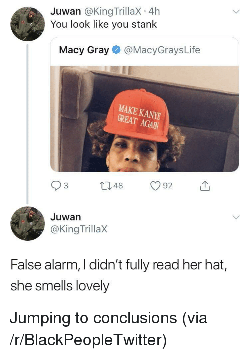 Jumping To Conclusions: Juwan @King TrillaX 4h  You look like you stank  Macy Gray@MacyGraysLife  MAKE KANY  GREAT  GREAT AGAN  Juwan  @King TrillaX  False alarm, I didn't fully read her hat,  she smells lovely <p>Jumping to conclusions (via /r/BlackPeopleTwitter)</p>