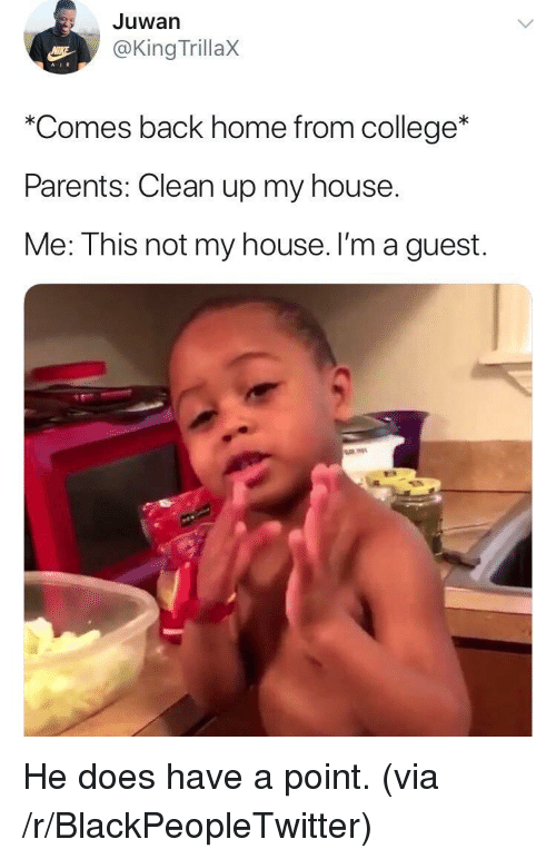 Blackpeopletwitter, College, and My House: Juwan  @King TrillaX  AIR  *Comes back home from college*  Parents: Clean up my house  Me: This not my house. I'm a guest. <p>He does have a point. (via /r/BlackPeopleTwitter)</p>
