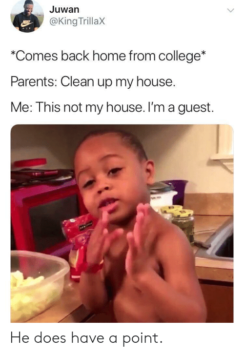 College, My House, and Parents: Juwan  @King TrillaX  AIR  *Comes back home from college*  Parents: Clean up my house  Me: This not my house. I'm a guest. He does have a point.