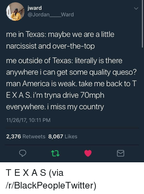 America, Blackpeopletwitter, and Queso: jward  @Jordan Ward  me in lexas: maybe we are a little  narcissist and over-the-top  me outside of Texas: literally is there  anywhere i can get some quality queso?  man America is weak. take me back to T  EXAS.i'm tryna drive 70mph  everywhere. i miss my country  11/26/17, 10:11 PM  2,376 Retweets 8,067 Likes T E X A S (via /r/BlackPeopleTwitter)