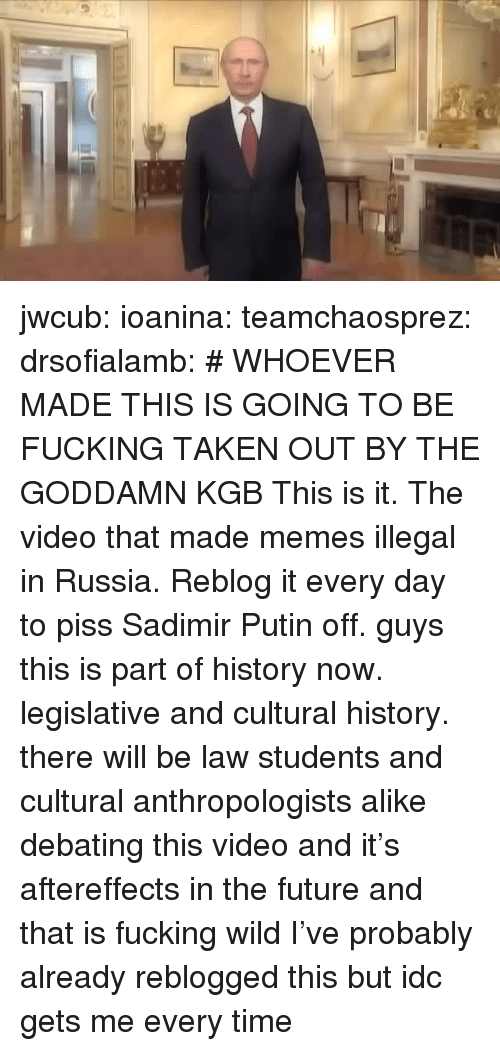 kgb: jwcub: ioanina:  teamchaosprez:   drsofialamb: # WHOEVER MADE THIS IS GOING TO BE FUCKING TAKEN OUT BY THE GODDAMN KGB  This is it. The video that made memes illegal in Russia. Reblog it every day to piss Sadimir Putin off.   guys this is part of history now. legislative and cultural history. there will be law students and cultural anthropologists alike debating this video and it's aftereffects in the future and that is fucking wild   I've probably already reblogged this but idc gets me every time