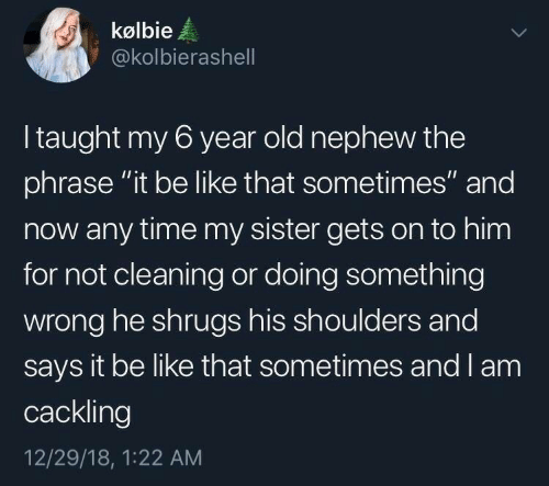 """Be Like, Time, and Old: kølbie  @kolbierashell  Itaught my 6 year old nephew the  phrase """"it be like that sometimes"""" and  now any time my sister gets on to him  for not cleaning or doing something  wrong he shrugs his shoulders and  says it be like that sometimes and I am  cackling  12/29/18, 1:22 AM"""