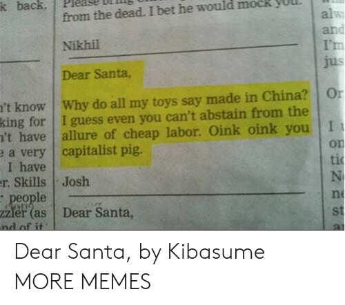 cheap: k back  from the dead. I bet he would mock  alw  and  I'm  jus  Nikhil  Dear Santa,  't know Why do all my toys say made in China?  king for I guess even you can't abstain from the  't have  e a very capitalist pig.  I have  r. Skills Josh  people  2Zler (as  nd of it  Or  allure of cheap labor. Oink oink you I  on  ti  N  ne  Dear Santa,  st Dear Santa, by Kibasume MORE MEMES
