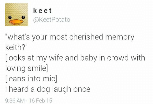 """Dog Laughing: k e e t  Keet Potato  """"what's your most cherished memory  Keith?  looks at my wife and baby in crowd with  loving smiled  leans into mic  i heard a dog laugh once  9:36 AM 16 Feb 15"""