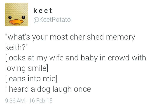 Dog Laughing: k e e t  o @KeetPotato  what's your most cherished memory  Keith?  looks at my wife and baby in crowd with  loving smile  leans into micl  heard a dog laugh once  9:36 AM 16 Feb 15