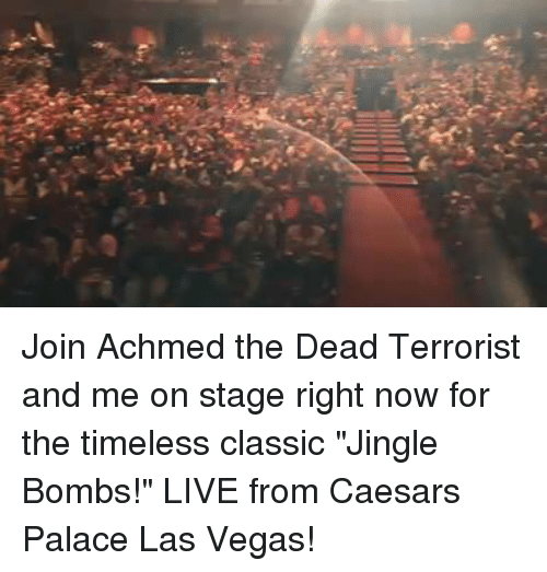 """jingles: K: Join Achmed the Dead Terrorist and me on stage right now for the timeless classic """"Jingle Bombs!"""" LIVE from Caesars Palace Las Vegas!"""