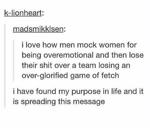 Life, Love, and Shit: k-lionheart:  madsmikklsen:  i love how men mock women for  being overemotional and then lose  their shit over a team losing an  over-glorified game of fetch  i have found my purpose in life and it  is spreading this message