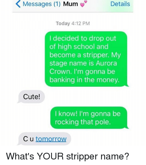 stripper name: K Messages (1)  Mum  Details  Today 4:12 PM  I decided to drop out  of high school and  become a stripper. My  stage name is Aurora  Crown. I'm gonna be  banking in the money.  Cute!  I know! I'm gonna be  rocking that pole.  C u tomorrow What's YOUR stripper name?