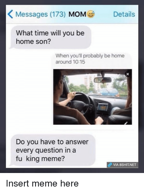 King Meme: K Messages (173)  MOM  Details  What time will you be  home son?  When you'll probably be home  around 10:15  Do you have to answer  every question in a  fu king meme?  dP VIA 8SHIT NET Insert meme here
