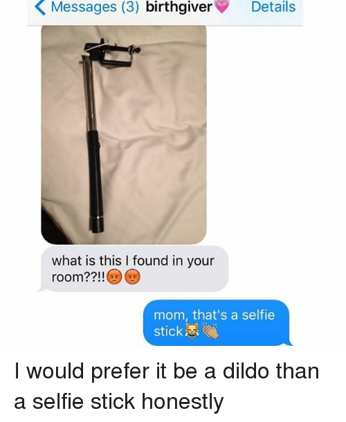 Sticks, Stick, and Birth: K Messages (3)  birth giver  Details  what is this l found in your  room?  mom, that's a selfie  stick. I would prefer it be a dildo than a selfie stick honestly