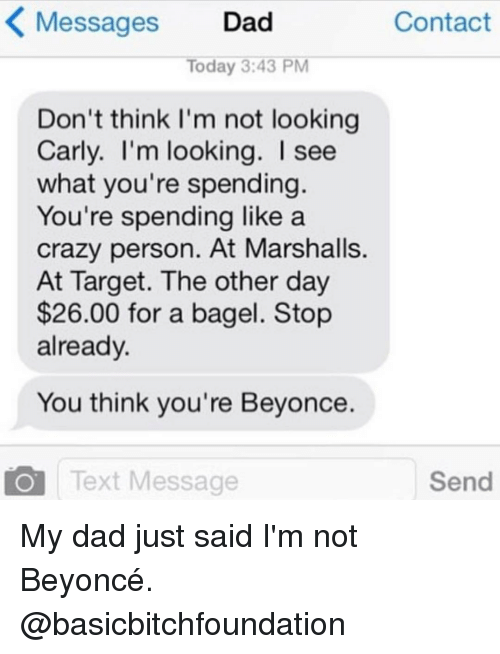 day 26: K Messages  Dad  Contact  Today 3:43 PM  Don't think I'm not looking  Carly. I'm looking. I see  what you're spending  You're spending like a  crazy person. At Marshalls.  At Target. The other day  $26.00 for a bagel. Stop  already.  You think you're Beyonce.  Send  Text Message My dad just said I'm not Beyoncé. @basicbitchfoundation