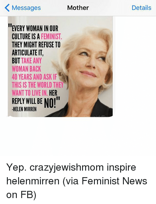 """News, Live, and World: K Mother  Messages  EVERY WOMAN IN OUR  CULTURE IS A  FEMINIST  THEY MIGHT REFUSE TO  ARTICULATE IT,  BUT TAKE ANY  WOMAN BACK  40 YEARS AND ASK IF  THIS IS THE WORLD THEY  WANT TO LIVE IN  HER  REPLY WILL BE NOI""""  HELEN MIRREN  Details Yep. crazyjewishmom inspire helenmirren (via Feminist News on FB)"""