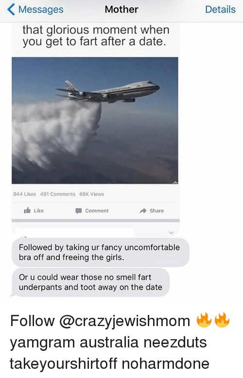 fanciness: K Mother  Messages  that glorious moment when  you get to fart after a date.  944 Likes 491 Comments 66K Views  Comment  A are  Like  Followed by taking ur fancy uncomfortable  bra off and freeing the girls.  Or u could wear those no smell fart  underpants and toot away on the date  Details Follow @crazyjewishmom 🔥🔥 yamgram australia neezduts takeyourshirtoff noharmdone