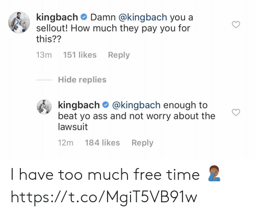 Lawsuit: k.ngbach# Damn @kingbach you a  sellout! How much they pay you for  this??  13m 151 likes Reply  Hide replies  kingbach @kingbach enough to  beat yo ass and not worry about the  lawsuit  12m 184 likes Reply I have too much free time 🤦🏾♂️ https://t.co/MgiT5VB91w