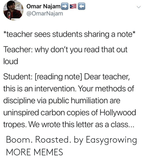 tropes: k Omar NajamDE  @OmarNajam  teacher sees students sharing a note*  Teacher: why don't you read that out  loud  Student: [reading note] Dear teacher,  this is an intervention. Your methods of  discipline via public humiliation are  uninspired carbon copies of Hollywood  tropes. We wrote this letter as a class. Boom. Roasted. by Easygrowing MORE MEMES