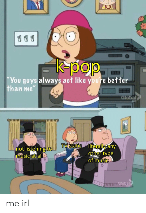 """Music, Pop, and K-Pop: K-pop  """"You guys always act like youre better  than me""""  Global  TV static literally any  other type  of music  not listening to.  music at all  Gtobelr me irl"""