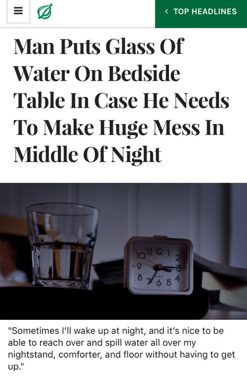 "Water, Nice, and Table: K TOP HEADLINES  Man Puts Glass Of  Water On Bedside  Table In Case He Needs  To Make Huge Mess In  Middle Of Night  12 1  IO  2  8  4  6 5   ""Sometimes I'll wake up at night, and it's nice to be  able to reach over and spill water all over my  nightstand, comforter, and floor without having to get  up."