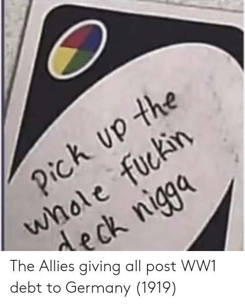 allies: k up the  whole fuckirn  deck niga The Allies giving all post WW1 debt to Germany (1919)