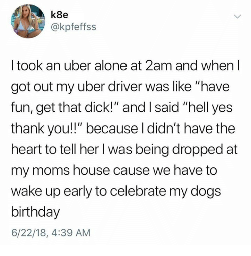 "Yes Thank You: k8e  @kpfeffss  I took an uber alone at 2am and when l  got out my uber driver was like ""have  fun, get that dick!"" and I said ""hell yes  thank you!!"" because l didn't have the  heart to tell her l was being dropped at  my moms house cause we have to  wake up early to celebrate my dogs  birthday  6/22/18, 4:39 AM"