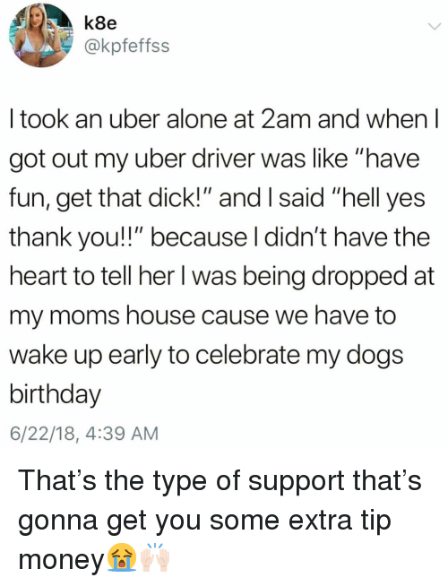 "Yes Thank You: k8e  @kpfeffss  I took an uber alone at 2am and when l  got out my uber driver was like ""have  fun, get that dick!"" and I said ""hell yes  thank you!!"" because l didn't have the  heart to tell her I was being dropped at  my moms house cause we have to  wake up early to celebrate my dogs  birthday  6/22/18, 4:39 AM That's the type of support that's gonna get you some extra tip money😭🙌🏻"