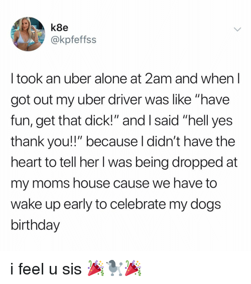 "Yes Thank You: k8e  @kpfeffss  I took an uber alone at 2am and when l  got out my uber driver was like ""have  fun, get that dick!"" and I said ""hell yes  thank you!!"" because l didn't have the  heart to tell her l was being dropped at  my moms house cause we have to  wake up early to celebrate my dogs  birthday i feel u sis 🎉🐩🎉"