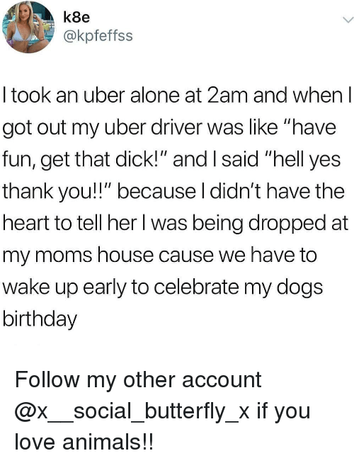 "Yes Thank You: k8e  @kpfeffss  I took an uber alone at 2am and when l  got out my uber driver was like ""have  fun, get that dick!"" and I said ""hell yes  thank you!!"" because l didn't have the  heart to tell her l was being dropped at  my moms house cause we have to  wake up early to celebrate my dogs  birthday Follow my other account @x__social_butterfly_x if you love animals!!"