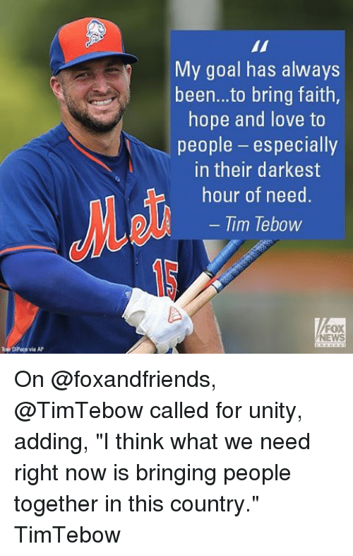 "Tebowing: ka DPaca via AP  My goal has always  been...to bring faith  hope and love to  people  especially  in their darkest  hour of need  Tim Tebow  FOX On @foxandfriends, @TimTebow called for unity, adding, ""I think what we need right now is bringing people together in this country."" TimTebow"