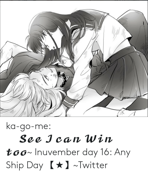 go me: ka-go-me:                                        𝓢𝓮𝓮 𝓘 𝓬𝓪𝓷 𝓦𝓲𝓷 𝓽𝓸𝓸~ Inuvember day 16: Any Ship Day 【★】~Twitter