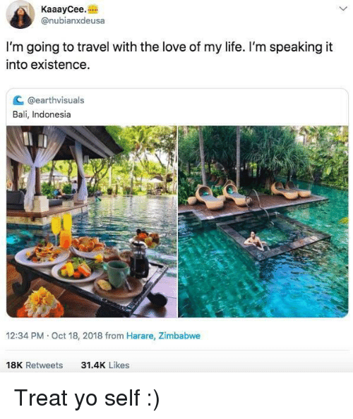 Treat Yo Self: KaaayCee.  @nubianxdeusa  I'm going to travel with the love of my life. I'm speaking it  into existence  C @earthvisuals  Bali, Indonesia  12:34 PM Oct 18, 2018 from Harare, Zimbabwe  18K Retweets  31.4K Likes Treat yo self :)