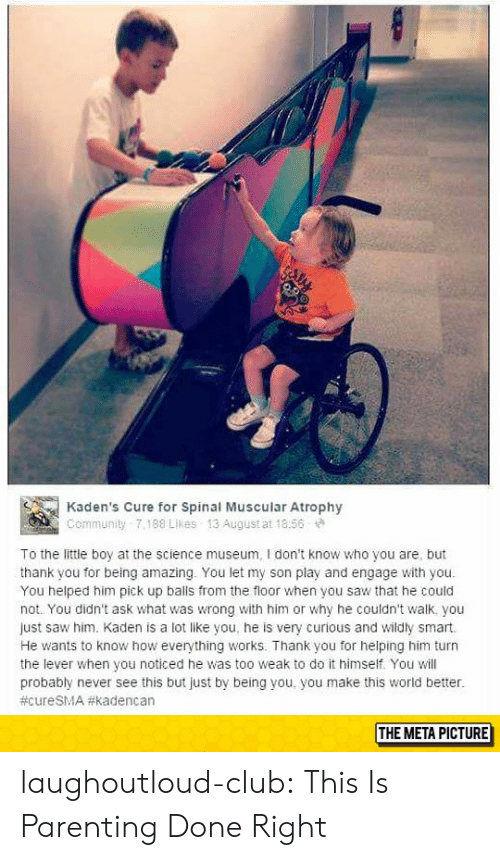 Club, Community, and Saw: Kaden's Cure for Spinal Muscular Atrophy  Community 7,188 Likes 13 August at 18:56  To the little boy at the science museum, I don't know who you are, but  thank you for being amazing. You let my son play and engage with you.  You helped him pick up balls from the floor when you saw that he could  not. You didn't ask what was wrong with him or why he couldn't walk. you  just saw him. Kaden is a lot like you, he is very curious and wildly smart.  He wants to know how everything works. Thank you for helping him turn  the lever when you noticed he was too weak to do it himself. You will  probably never see this but just by being you, you make this world better.  #cureSMA #kadenc an  THE META PICTURE laughoutloud-club:  This Is Parenting Done Right