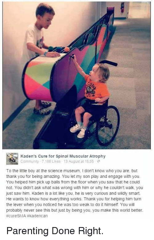 Community, Saw, and Thank You: Kaden's Cure for Spinal Muscular Atrophy  Community 7188 Likes 13 August at 18:56  To the little boy at the science museum, I don't know who you are, but  thank you for being amazing. You let my son play and engage with you.  You helped him pick up balis from the floor when you saw that he could  not. You didn't ask what was wrong with him or why he couldn't walk, you  just saw him. Kaden is a lot like you, he is very curious and wildly smart.  He wants to know how everything works. Thank you for helping him turn  the lever when you noticed he was too weak to do it himself. You will  probably never see this but just by being you. you make this world better  <p>Parenting Done Right.</p>