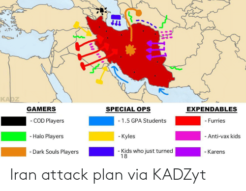 students: KADZ  EXPENDABLES  GAMERS  SPECIAL OPS  - COD Players  - 1.5 GPA Students  - Furries  - Halo Players  - Kyles  - Anti-vax kids  - Dark Souls Players  Kids who just turned  18  - Karens Iran attack plan via KADZyt