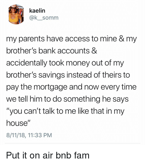 "Fam, Memes, and Money: kaelin  @k_somm  my parents have access to mine & my  brother's bank accounts &  accidentally took money out of my  brother's savings instead of theirs to  pay the mortgage and now every time  we tell him to do something he says  ""you can't talk to me like that in my  house""  8/11/18, 11:33 PM Put it on air bnb fam"