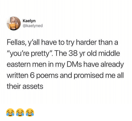 "Try Harder: Kaelyn  @kaelyned  Fellas, y'all have to try harder than a  ""you're pretty"". The 38 yr old middle  eastern men in my DMs have already  written 6 poems and promised me all  their assets 😂😂😂"