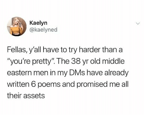 "Try Harder: Kaelyn  @kaelyned  Fellas, y'all have to try harder than a  ""you're pretty"". The 38 yr old middle  eastern men in my DMs have already  written 6 poems and promised me all  their assets"
