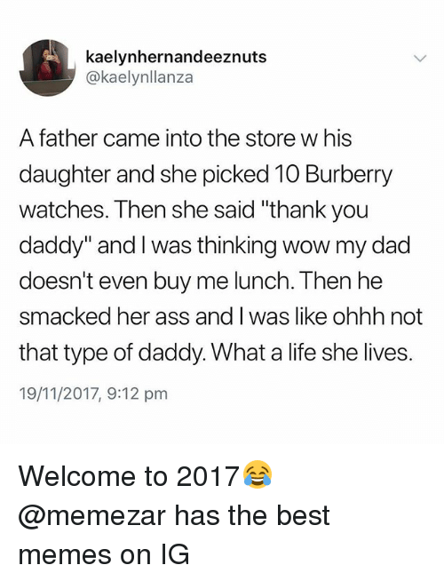 """Ass, Dad, and Life: kaelynhernandeeznuts  @kaelynllanza  A father came into the store w his  daughter and she picked 10 Burberry  watches. Then she said """"thank you  daddy"""" and I was thinking wow my dad  doesn't even buy me lunch. Then he  smacked her ass and I was like ohhh not  that type of daddy. What a life she lives.  19/11/2017, 9:12 pm Welcome to 2017😂 @memezar has the best memes on IG"""