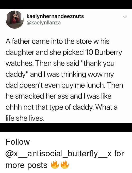 """Ass, Dad, and Funny: kaelynhernandeeznuts  @kaelynllanza  A father came into the store w his  daughter and she picked 10 Burberry  watches. Then she said """"thank you  daddy"""" and I was thinking wow my  dad doesn't even buy me lunch. Then  he smacked her ass and I was like  ohhh not that type of daddy. What a  life she lives. Follow @x__antisocial_butterfly__x for more posts 🔥🔥"""