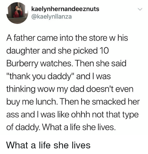 """Ass, Dad, and Life: kaelynhernandeeznuts  @kaelynllanza  A father came into the store w his  daughter and she picked 10  Burberry watches. Then she said  """"thank you daddy"""" and I was  thinking wow my dad doesn't even  buy me lunch. Then he smacked her  ass and I was like ohhh not that type  of daddy. What a life she lives. What a life she lives"""