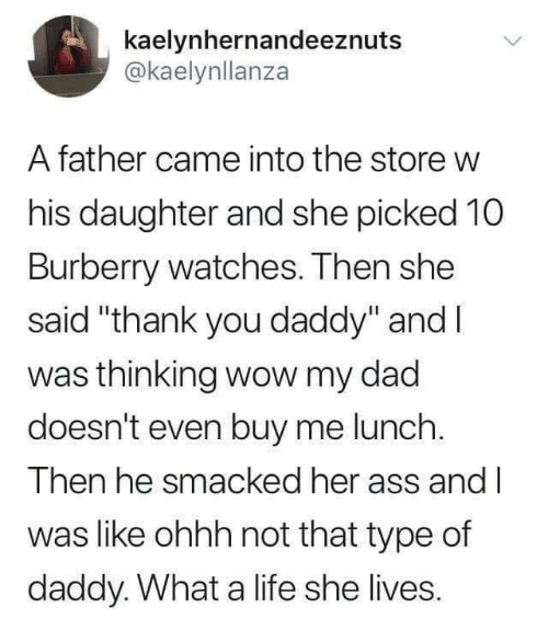 "Ass, Dad, and Life: kaelynhernandeeznuts  @kaelynllanza  A father came into the store w  his daughter and she picked 10  Burberry watches. Then she  said ""thank you daddy"" and l  was thinking wow my dad  doesn't even buy me lunch  Then he smacked her ass and l  was like ohhh not that type of  daddy. What a life she lives."