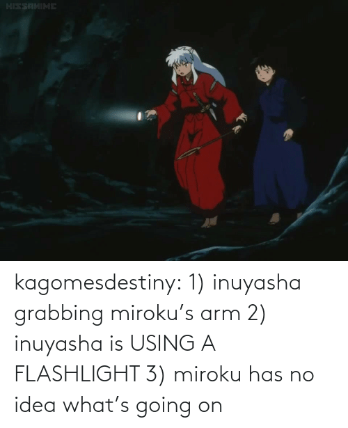 2: kagomesdestiny:  1) inuyasha grabbing miroku's arm 2) inuyasha is USING A FLASHLIGHT  3) miroku has no idea what's going on