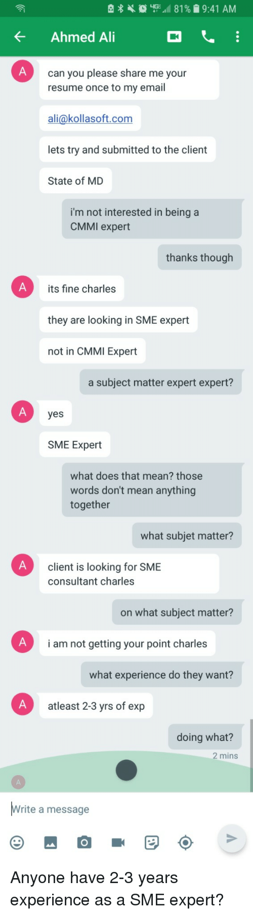 Ali, Email, and Mean: KAhmed Ai  can you please share me your  resume once to my email  ali@kollasoft.com  lets try and submitted to the client  State of MD  i'm not interested in being a  CMMI expert  thanks though  its fine charles  they are looking in SME expert  not in CMMI Expert  a subject matter expert expert?  yes  SME Expert  what does that mean? those  words don't mean anything  together  what subjet matter?  client is looking for SME  consultant charles  on what subject matter?  i am not getting your point charles  what experience do they want?  atleast 2-3 yrs of exp  doing what?  2 mins  rite a message Anyone have 2-3 years experience as a SME expert?