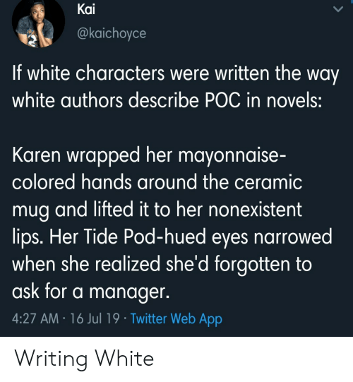 Twitter, White, and Ask: Kai  @kaichoyce  If white characters were written the way  white authors describe POC in novels:  Karen wrapped her mayonnaise-  colored hands around the ceramic  mug and lifted it to her nonexistent  lips. Her Tide Pod-hued eyes narrowed  when she realized she'd forgotten to  ask for a manager.  4:27 AM 16 Jul 19 Twitter Web App Writing White