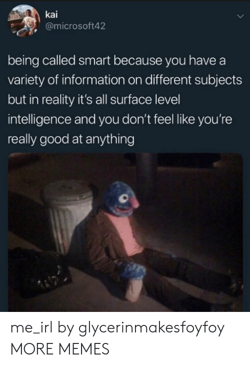 kai: kai  @microsoft42  being called smart because you have a  variety of information on different subjects  but in reality it's all surface level  intelligence and you don't feel like you're  really good at anything me_irl by glycerinmakesfoyfoy MORE MEMES