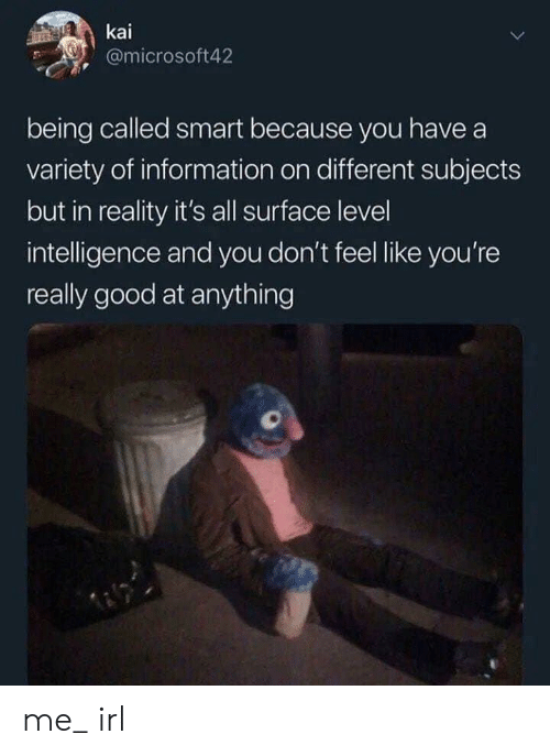 kai: kai  @microsoft42  being called smart because you have a  variety of information on different subjects  but in reality it's all surface level  intelligence and you don't feel like you're  really good at anything me_ irl